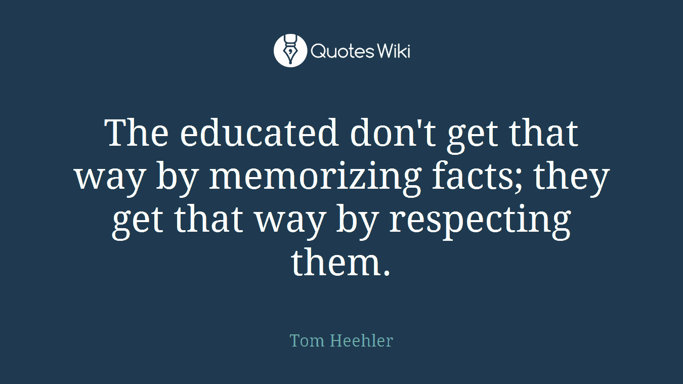 The educated don't get that way by memorizing facts; they get that way by respecting them.