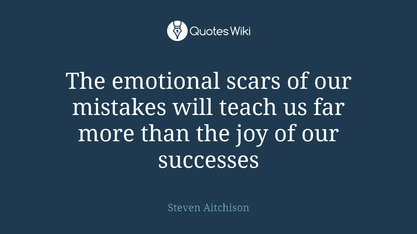 The emotional scars of our mistakes will teach us far more than the joy of our successes