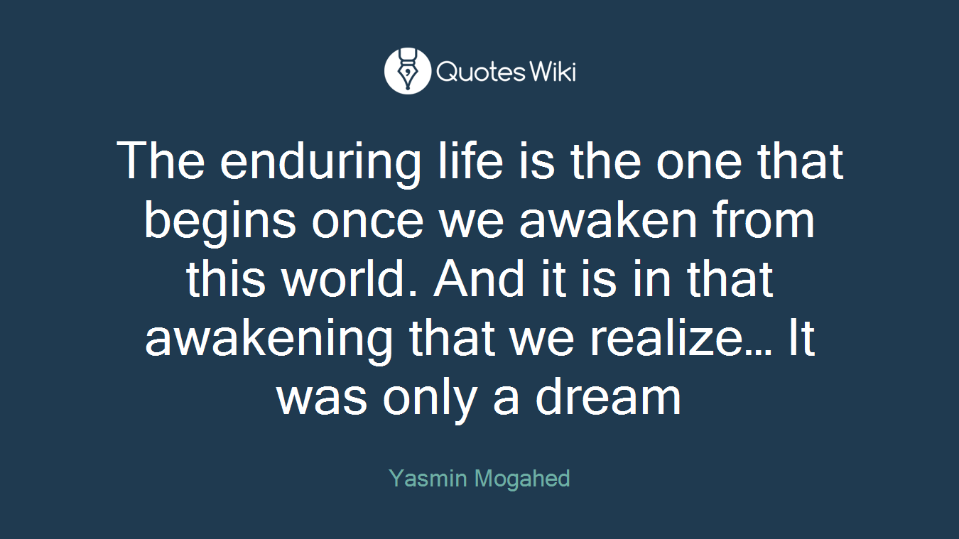 The enduring life is the one that begins once we awaken from this world. And it is in that awakening that we realize… It was only a dream