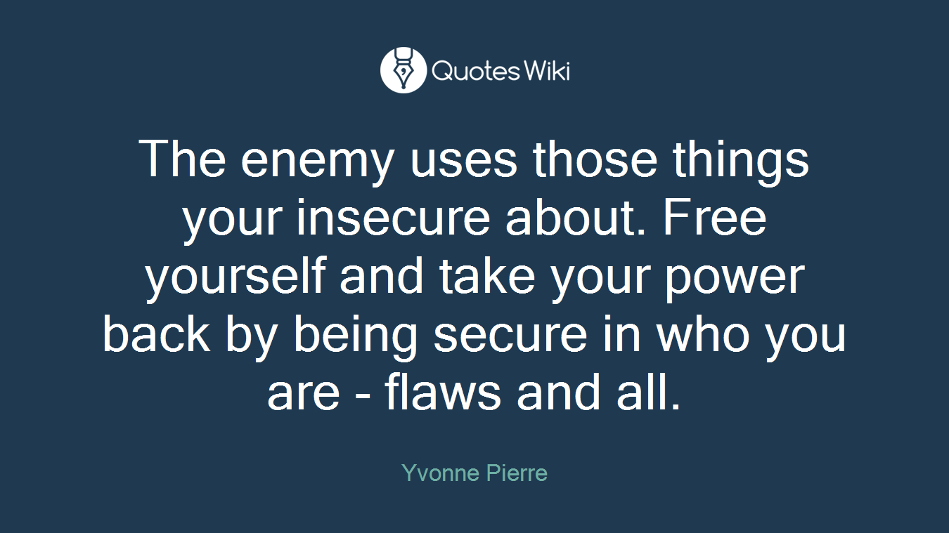 The enemy uses those things your insecure about. Free yourself and take your power back by being secure in who you are - flaws and all.