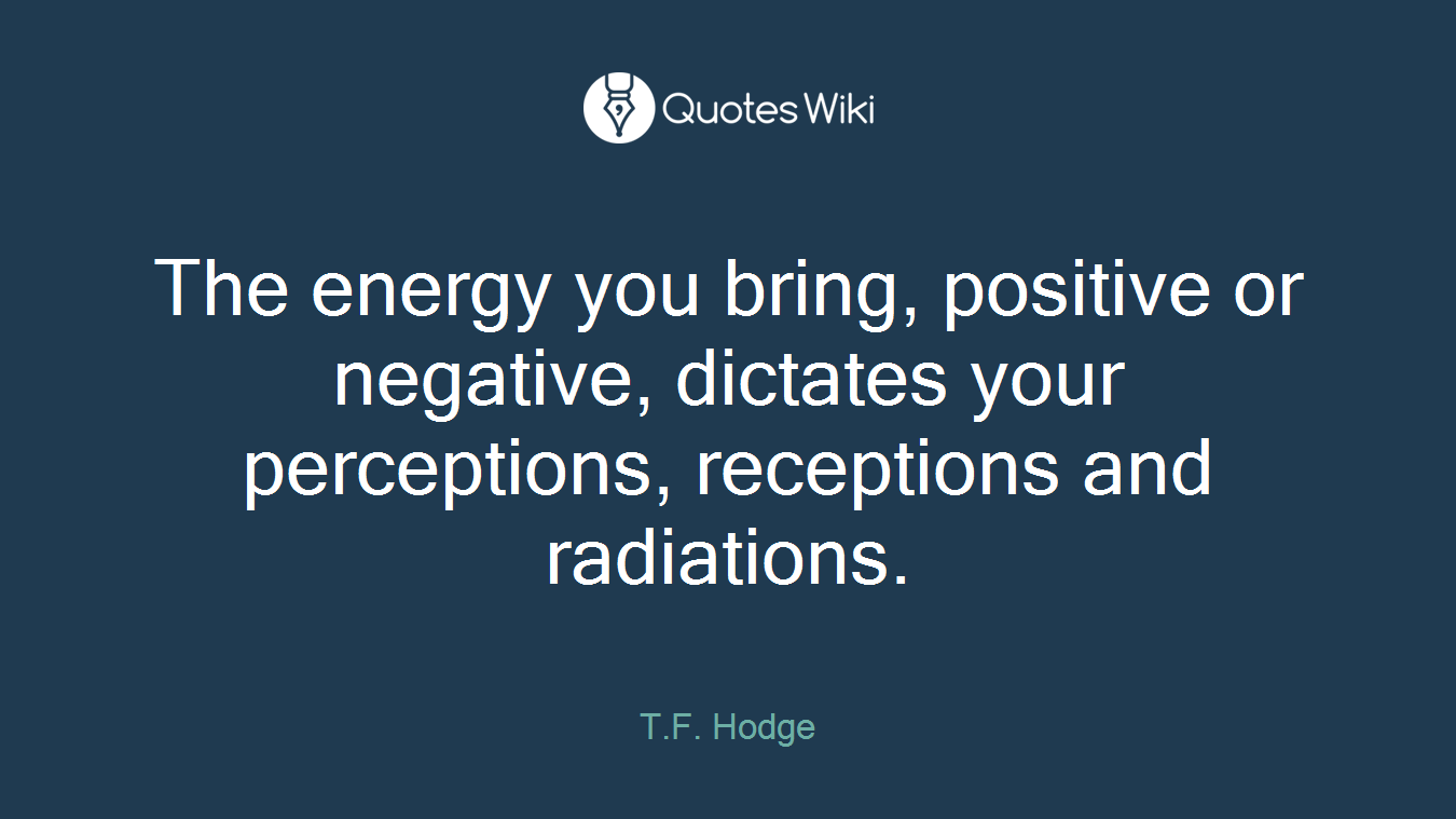 The energy you bring, positive or negative, dictates your perceptions, receptions and radiations.