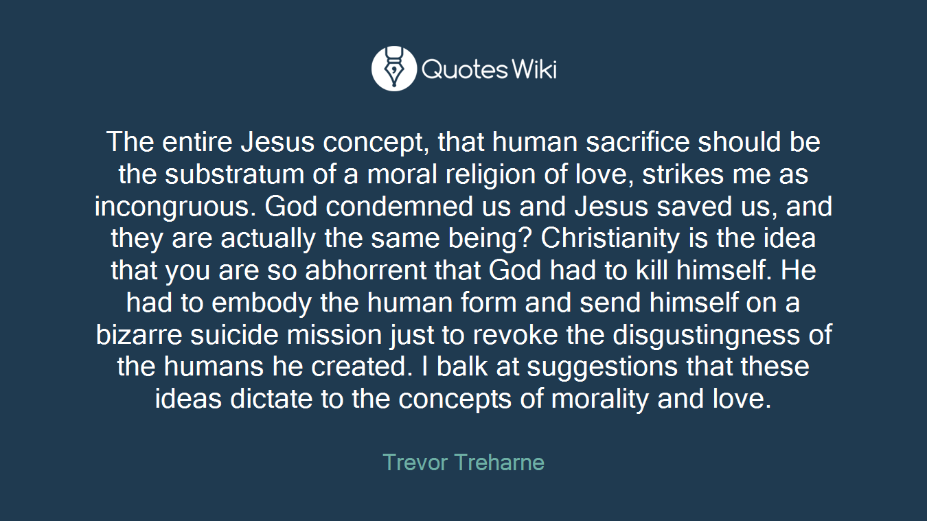 The entire Jesus concept, that human sacrifice should be the substratum of a moral religion of love, strikes me as incongruous. God condemned us and Jesus saved us, and they are actually the same being? Christianity is the idea that you are so abhorrent that God had to kill himself. He had to embody the human form and send himself on a bizarre suicide mission just to revoke the disgustingness of the humans he created. I balk at suggestions that these ideas dictate to the concepts of morality and love.