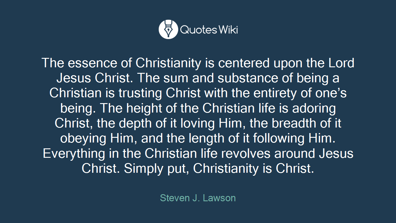 The essence of Christianity is centered upon the Lord Jesus Christ. The sum and substance of being a Christian is trusting Christ with the entirety of one's being. The height of the Christian life is adoring Christ, the depth of it loving Him, the breadth of it obeying Him, and the length of it following Him. Everything in the Christian life revolves around Jesus Christ. Simply put, Christianity is Christ.