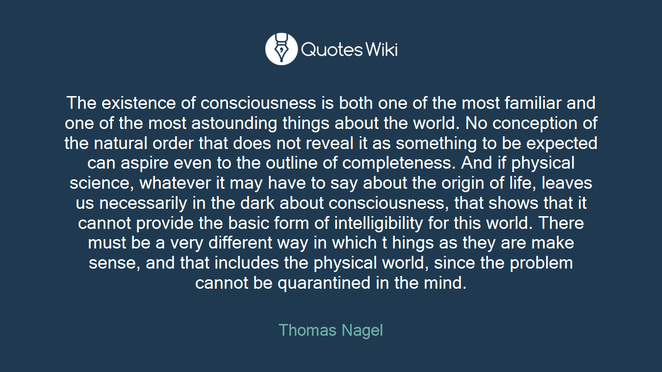 The existence of consciousness is both one of the most familiar and one of the most astounding things about the world. No conception of the natural order that does not reveal it as something to be expected can aspire even to the outline of completeness. And if physical science, whatever it may have to say about the origin of life, leaves us necessarily in the dark about consciousness, that shows that it cannot provide the basic form of intelligibility for this world. There must be a very different way in which t hings as they are make sense, and that includes the physical world, since the problem cannot be quarantined in the mind.