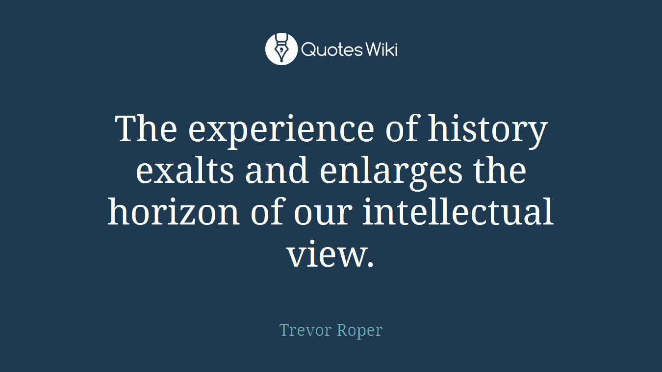 The experience of history exalts and enlarges the horizon of our intellectual view.
