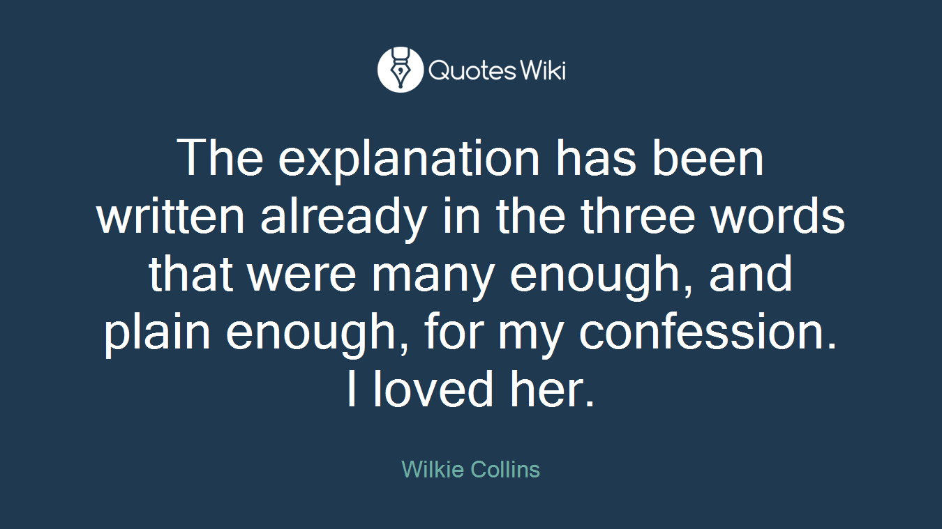 The explanation has been written already in the three words that were many enough, and plain enough, for my confession. I loved her.