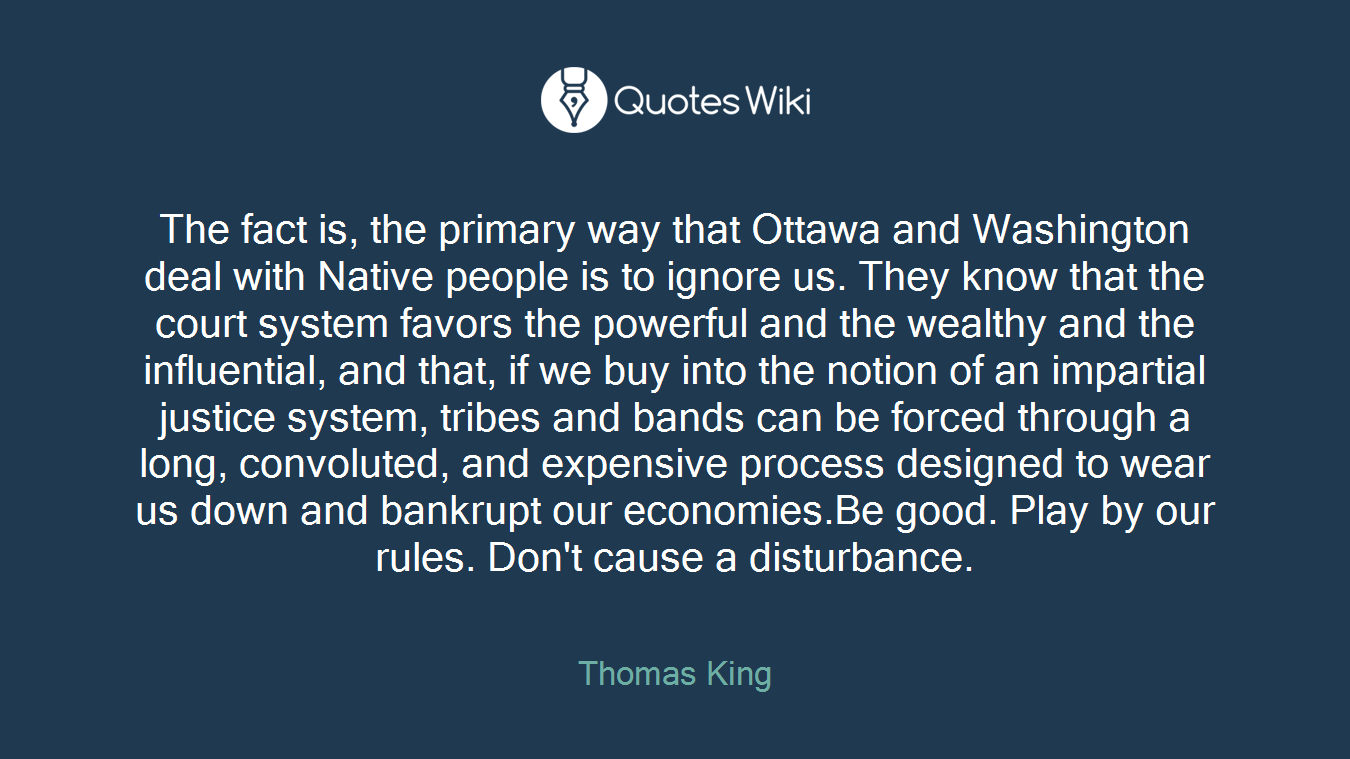 The fact is, the primary way that Ottawa and Washington deal with Native people is to ignore us. They know that the court system favors the powerful and the wealthy and the influential, and that, if we buy into the notion of an impartial justice system, tribes and bands can be forced through a long, convoluted, and expensive process designed to wear us down and bankrupt our economies.Be good. Play by our rules. Don't cause a disturbance.