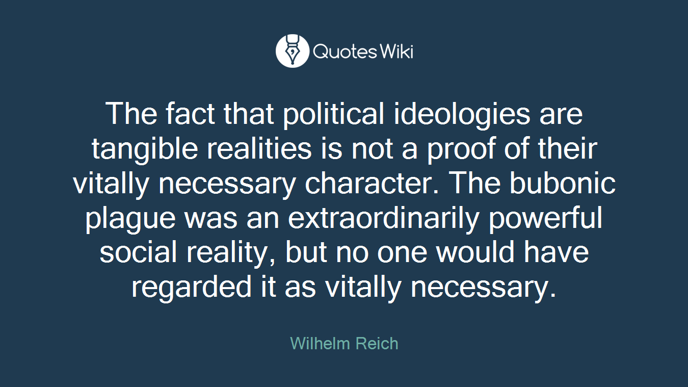 The fact that political ideologies are tangible realities is not a proof of their vitally necessary character. The bubonic plague was an extraordinarily powerful social reality, but no one would have regarded it as vitally necessary.