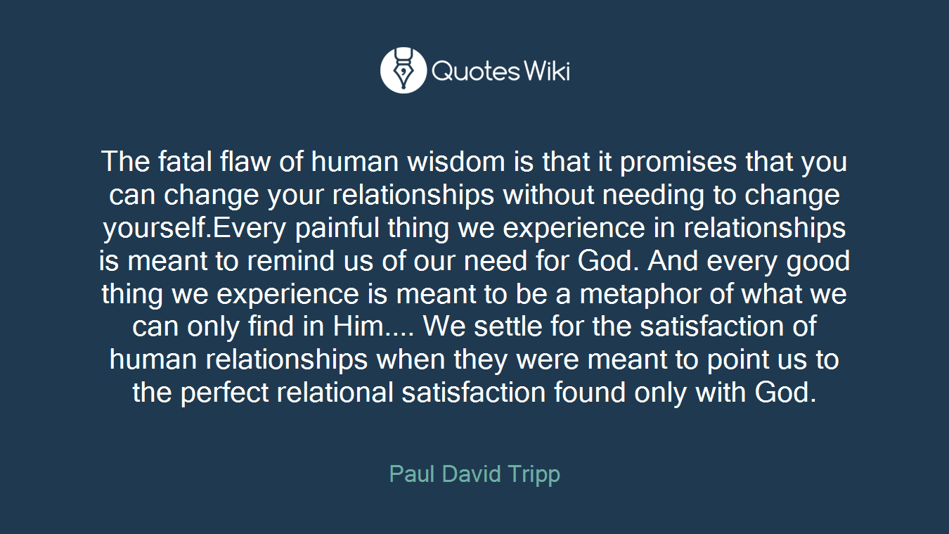 The fatal flaw of human wisdom is that it promises that you can change your relationships without needing to change yourself.Every painful thing we experience in relationships is meant to remind us of our need for God. And every good thing we experience is meant to be a metaphor of what we can only find in Him.... We settle for the satisfaction of human relationships when they were meant to point us to the perfect relational satisfaction found only with God.