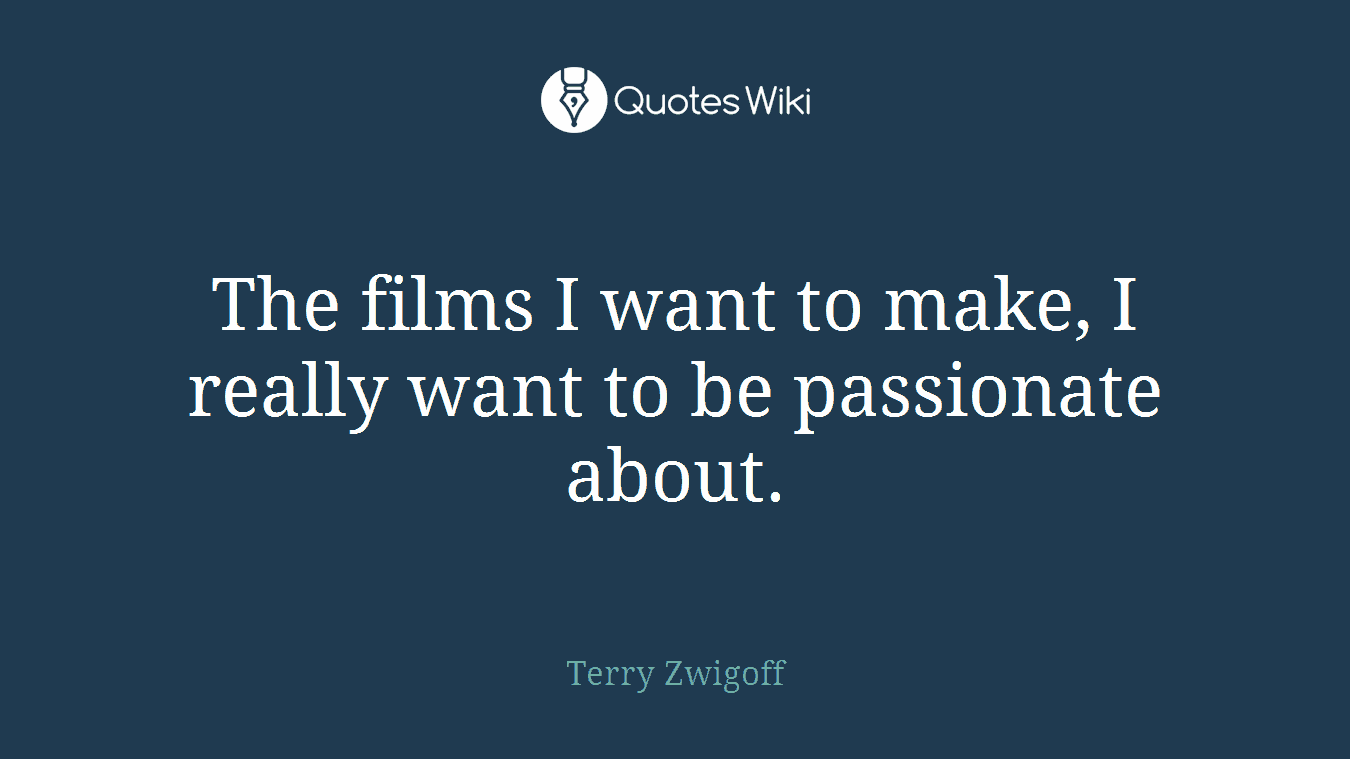 The films I want to make, I really want to be passionate about.