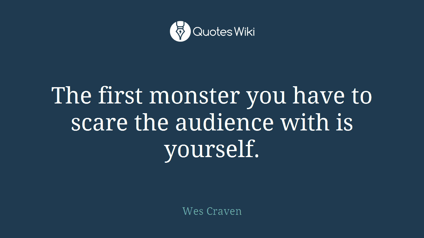 The first monster you have to scare the audience with is yourself.