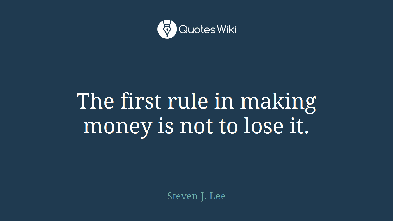 The first rule in making money is not to lose it.