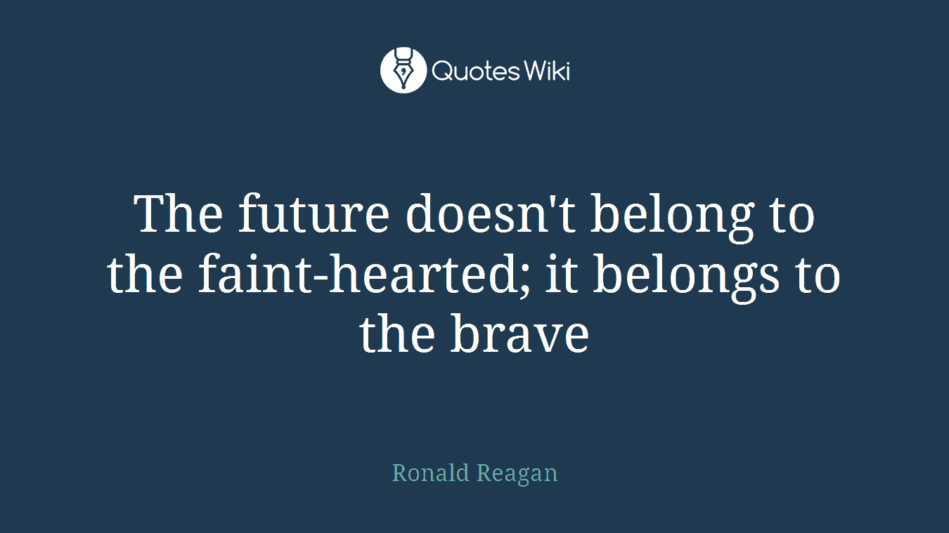 The future doesn't belong to the faint-hearted; it belongs to the brave