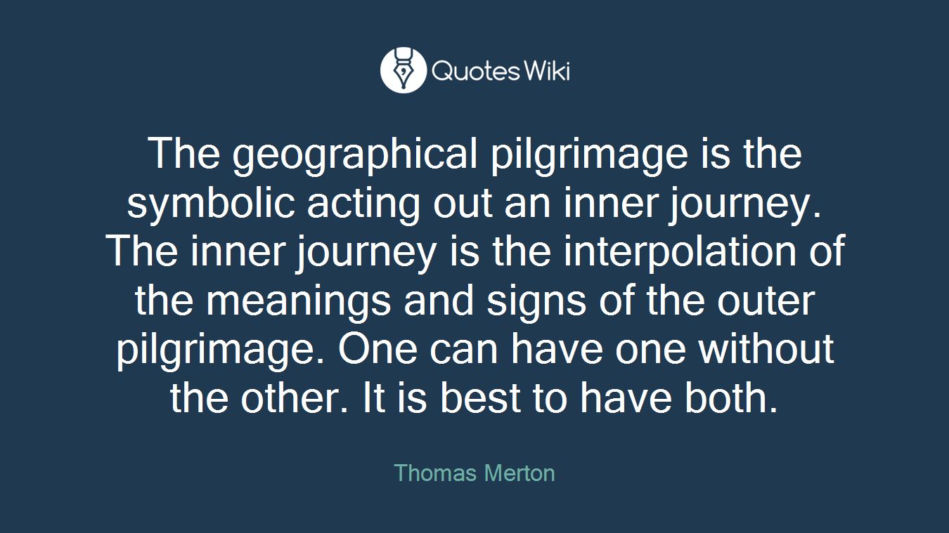 The geographical pilgrimage is the symbolic acting out an inner journey. The inner journey is the interpolation of the meanings and signs of the outer pilgrimage. One can have one without the other. It is best to have both.