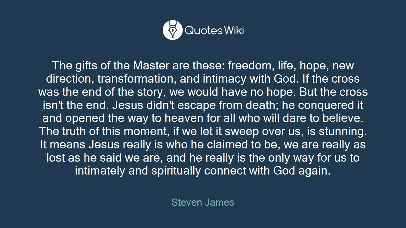 The gifts of the Master are these: freedom, life, hope, new direction, transformation, and intimacy with God. If the cross was the end of the story, we would have no hope. But the cross isn't the end. Jesus didn't escape from death; he conquered it and opened the way to heaven for all who will dare to believe. The truth of this moment, if we let it sweep over us, is stunning. It means Jesus really is who he claimed to be, we are really as lost as he said we are, and he really is the only way for us to intimately and spiritually connect with God again.