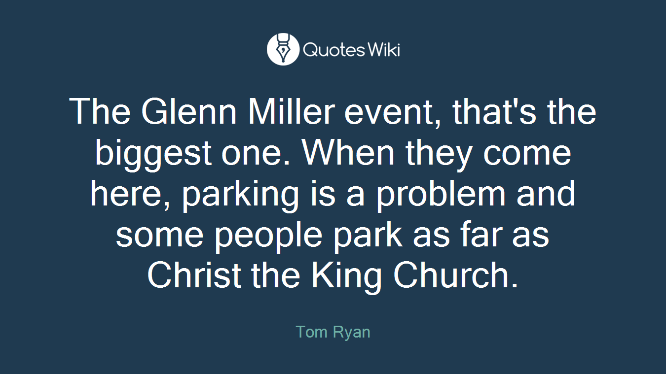 The Glenn Miller event, that's the biggest one. When they come here, parking is a problem and some people park as far as Christ the King Church.