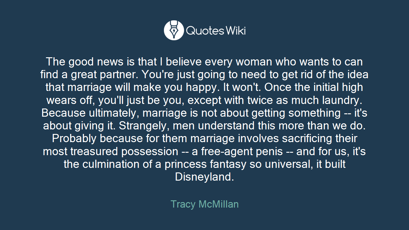 The good news is that I believe every woman who wants to can find a great partner. You're just going to need to get rid of the idea that marriage will make you happy. It won't. Once the initial high wears off, you'll just be you, except with twice as much laundry. Because ultimately, marriage is not about getting something -- it's about giving it. Strangely, men understand this more than we do. Probably because for them marriage involves sacrificing their most treasured possession -- a free-agent penis -- and for us, it's the culmination of a princess fantasy so universal, it built Disneyland.