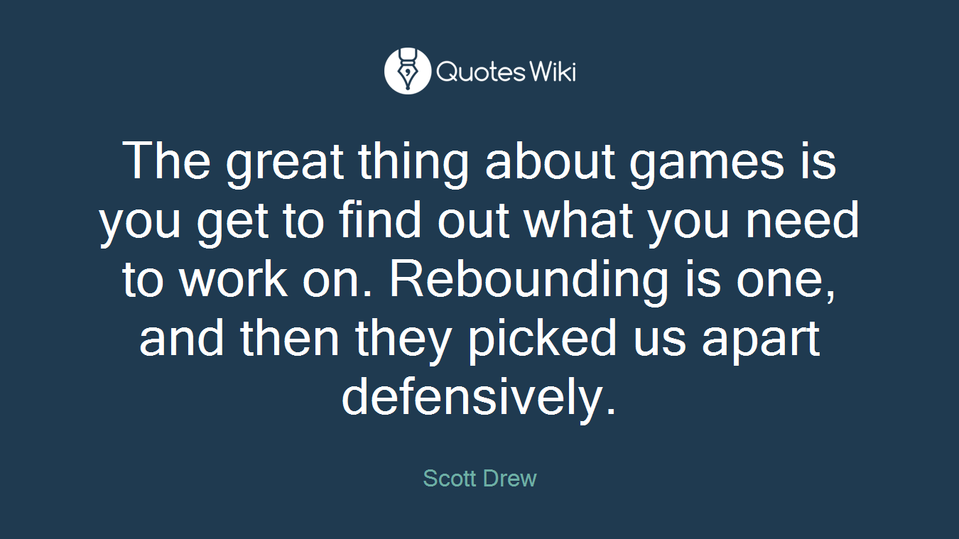 The great thing about games is you get to find out what you need to work on. Rebounding is one, and then they picked us apart defensively.