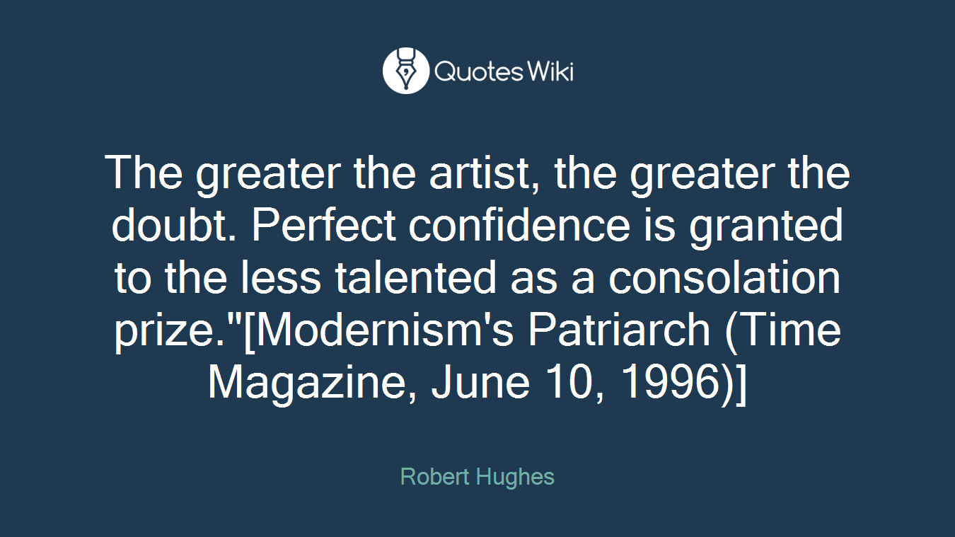 """The greater the artist, the greater the doubt. Perfect confidence is granted to the less talented as a consolation prize.""""[Modernism's Patriarch (Time Magazine, June 10, 1996)]"""