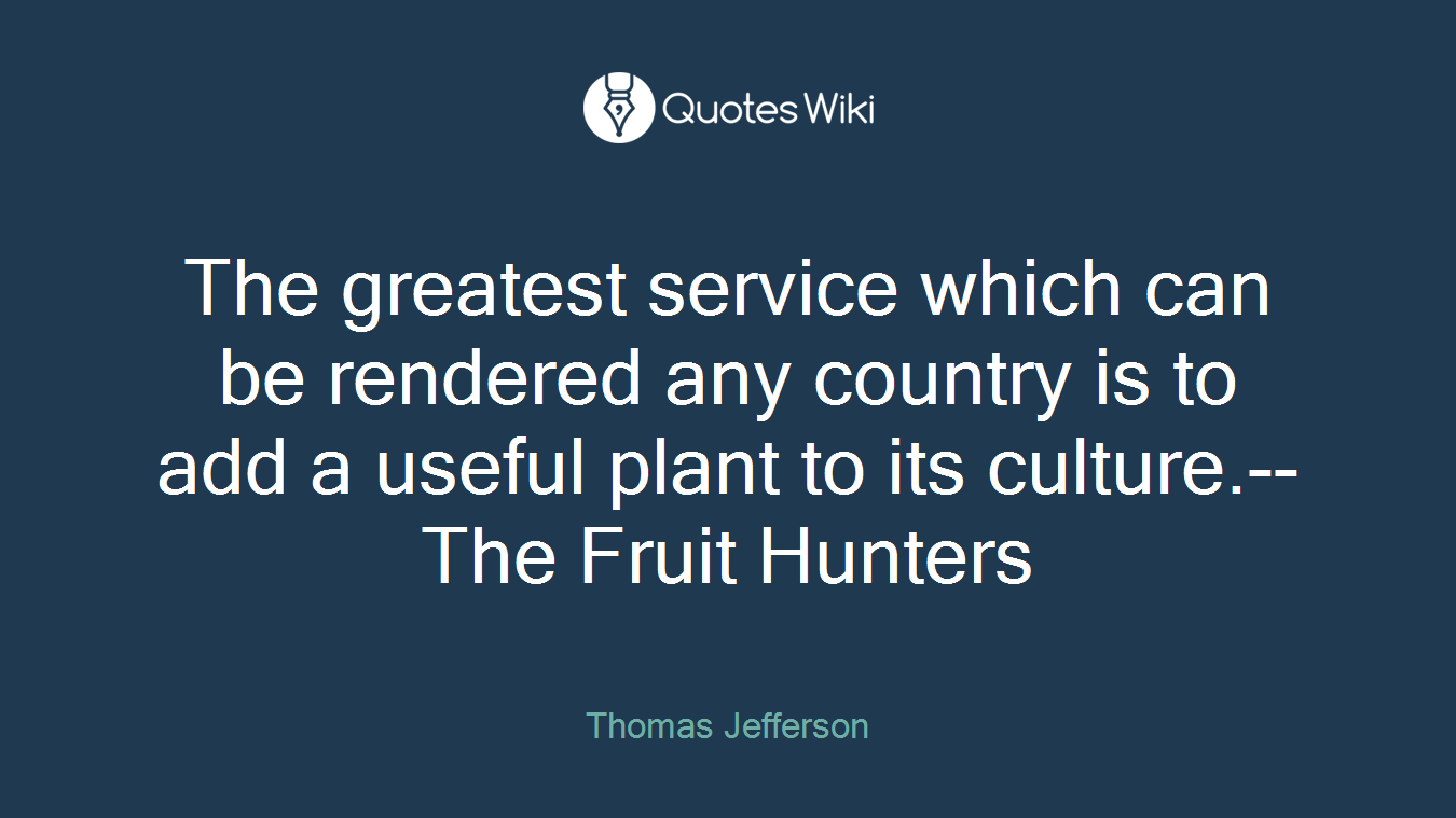 The greatest service which can be rendered any country is to add a useful plant to its culture.--The Fruit Hunters