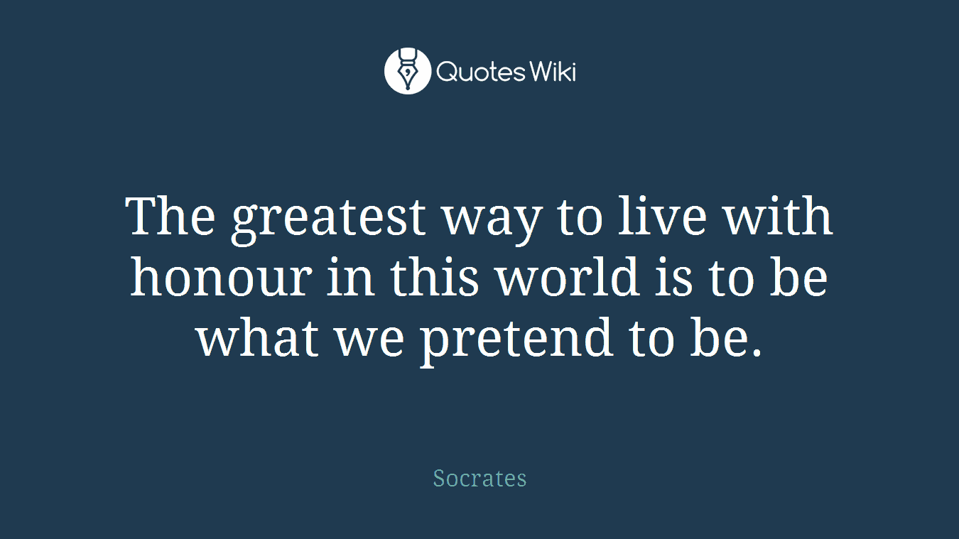 The greatest way to live with honour in this world is to be what we pretend to be.