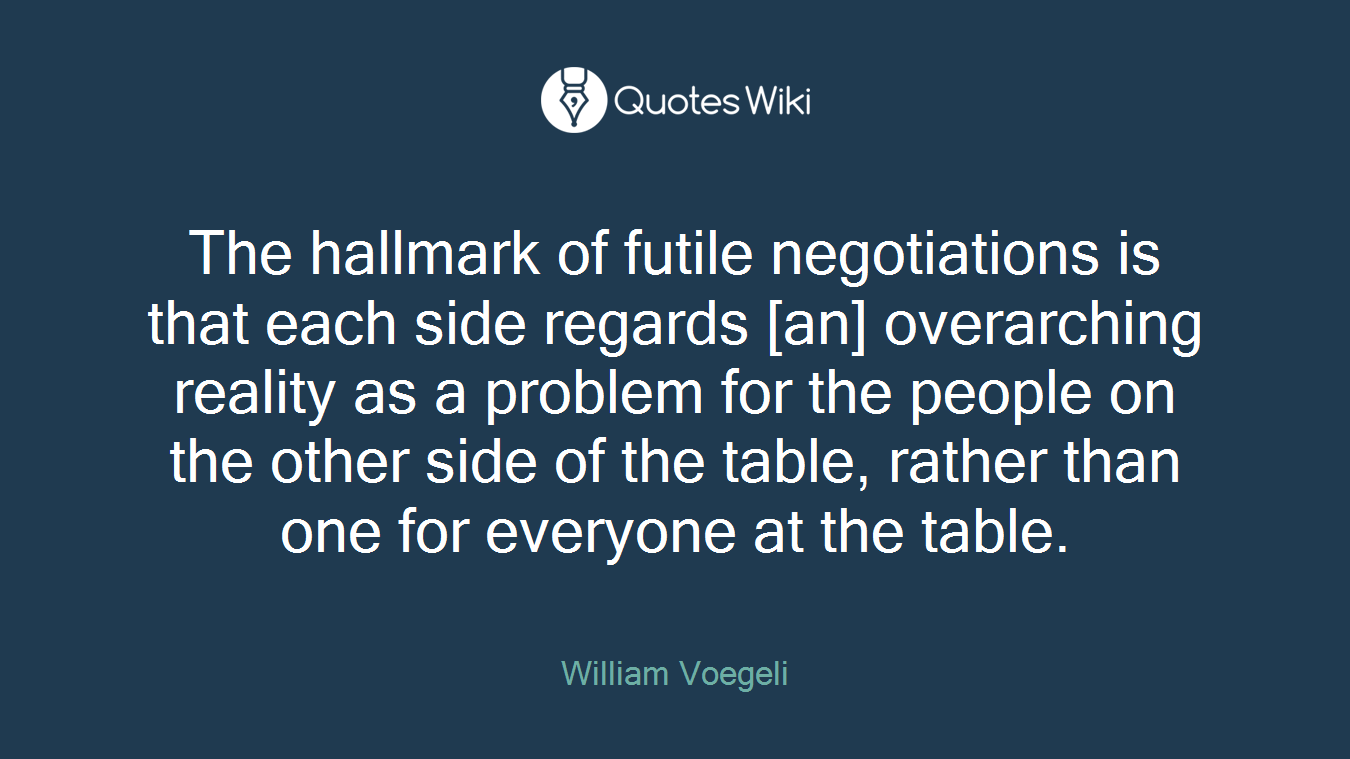 The hallmark of futile negotiations is that each side regards [an] overarching reality as a problem for the people on the other side of the table, rather than one for everyone at the table.