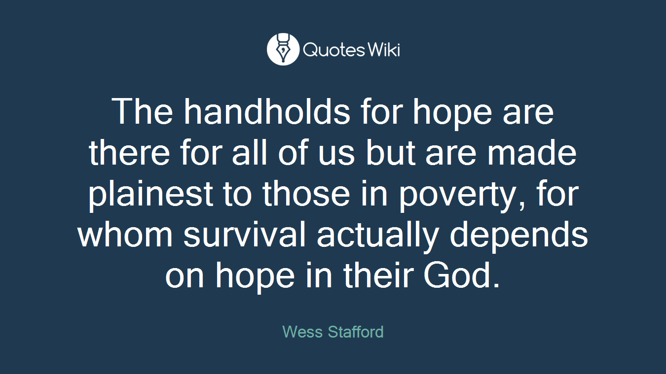 The handholds for hope are there for all of us but are made plainest to those in poverty, for whom survival actually depends on hope in their God.