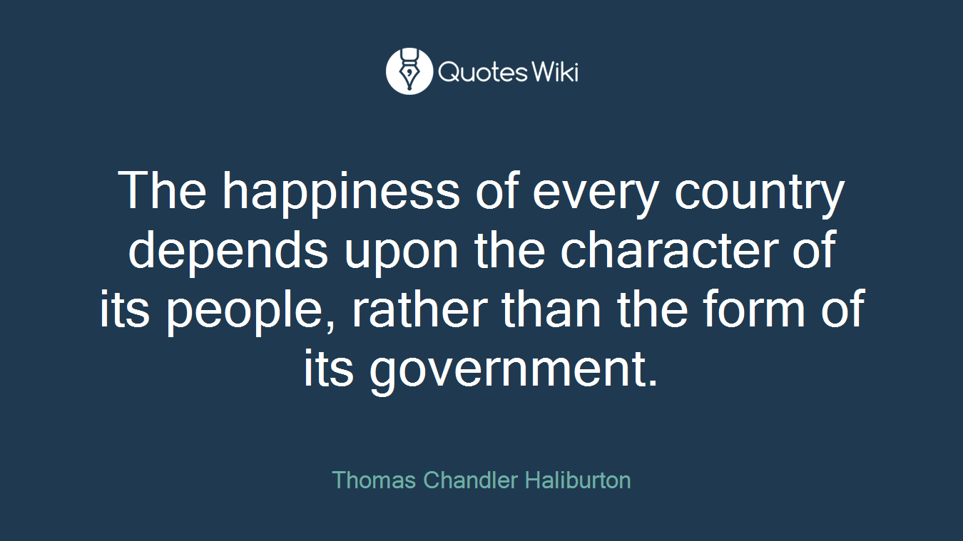 The happiness of every country depends upon the character of its people, rather than the form of its government.