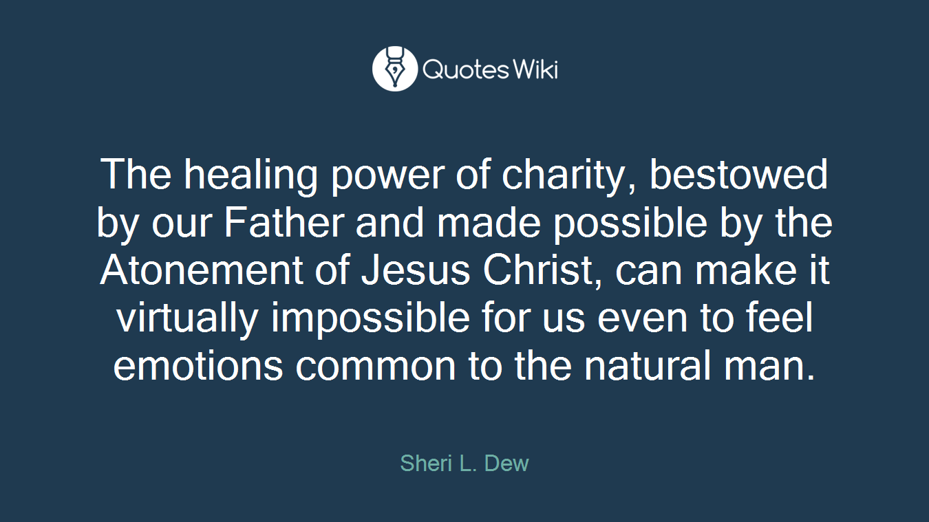 The healing power of charity, bestowed by our Father and made possible by the Atonement of Jesus Christ, can make it virtually impossible for us even to feel emotions common to the natural man.