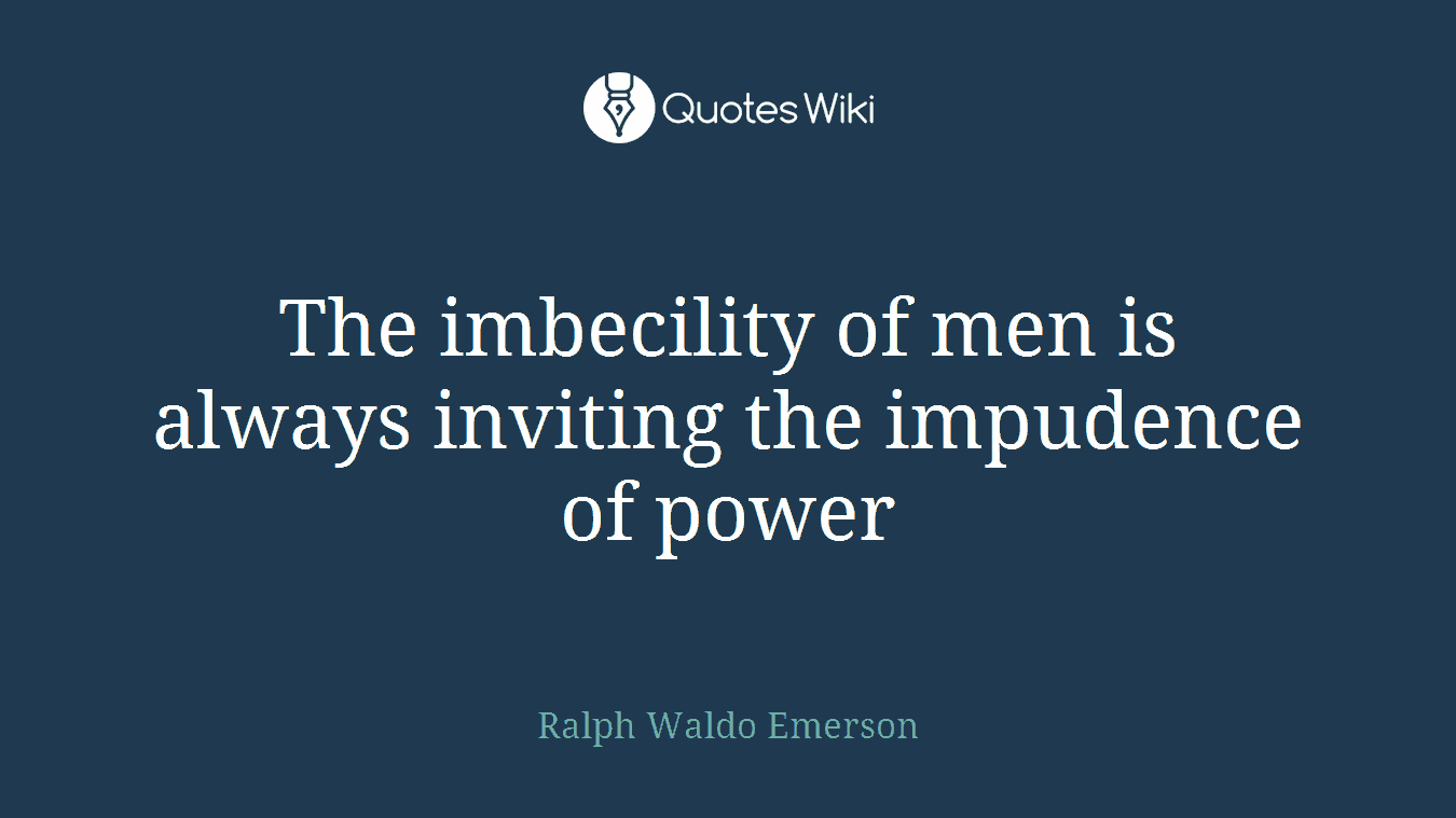 The imbecility of men is always inviting the impudence of power