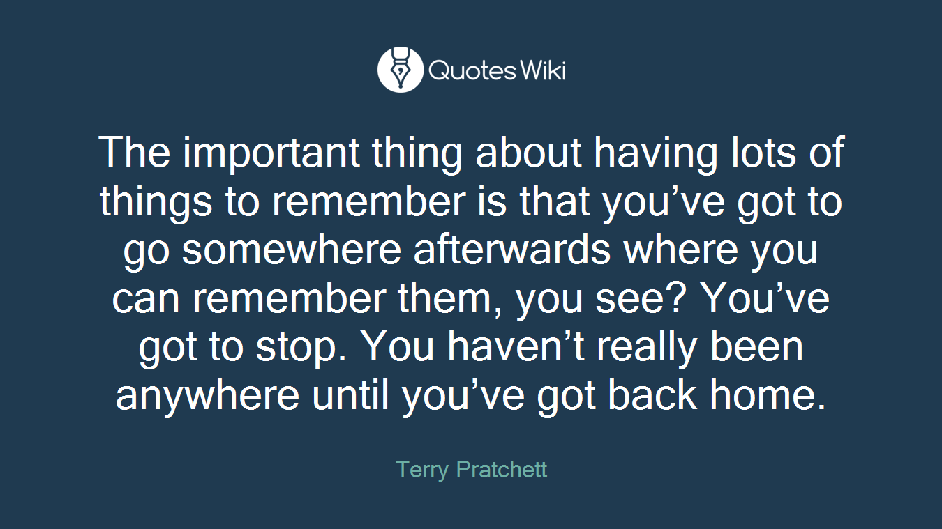 The important thing about having lots of things to remember is that you've got to go somewhere afterwards where you can remember them, you see? You've got to stop. You haven't really been anywhere until you've got back home.