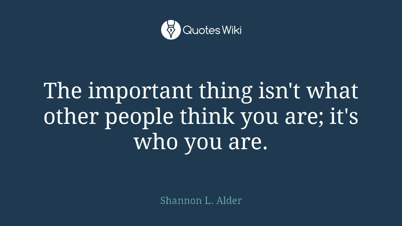 The important thing isn't what other people think you are; it's who you are.