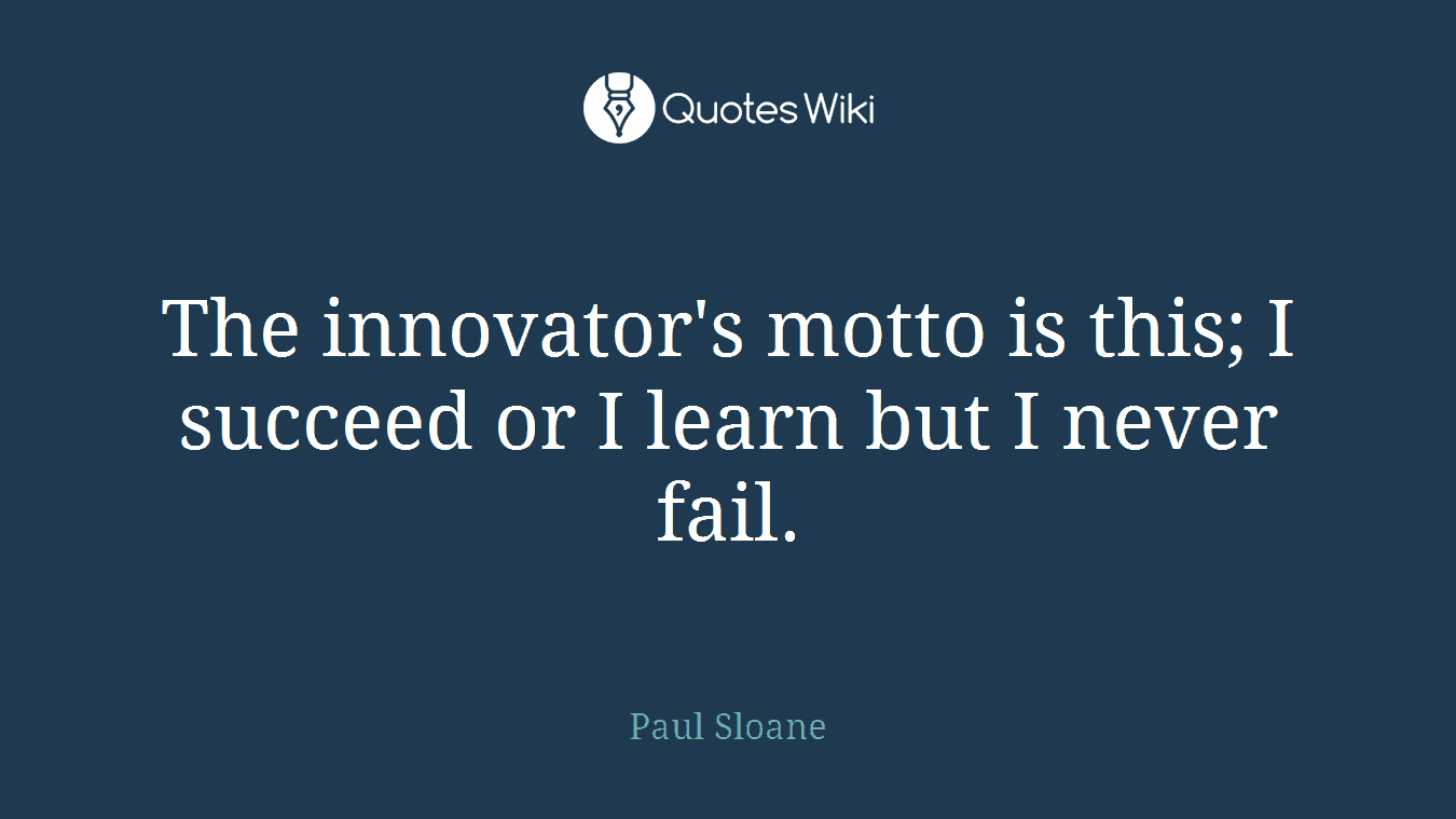 The innovator's motto is this; I succeed or I learn but I never fail.