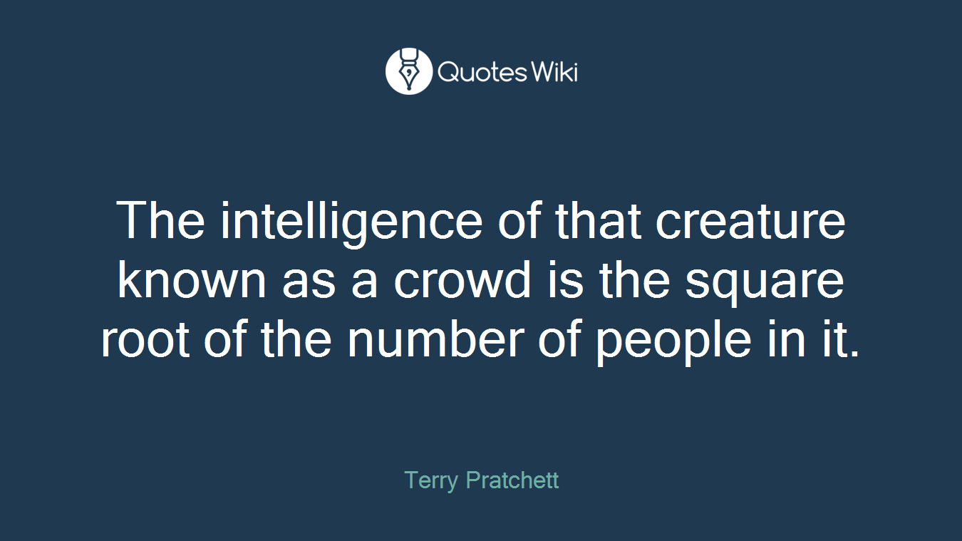 The intelligence of that creature known as a crowd is the square root of the number of people in it.