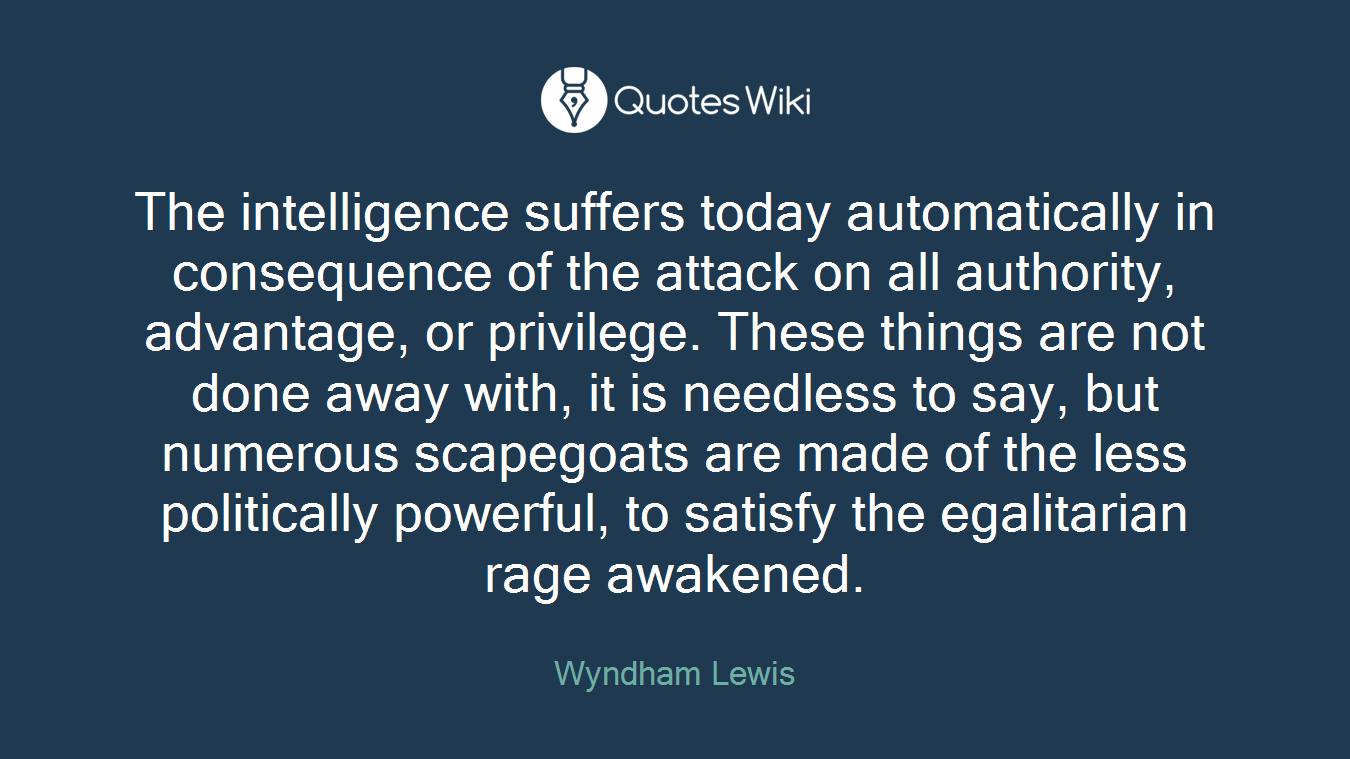 The intelligence suffers today automatically in consequence of the attack on all authority, advantage, or privilege. These things are not done away with, it is needless to say, but numerous scapegoats are made of the less politically powerful, to satisfy the egalitarian rage awakened.