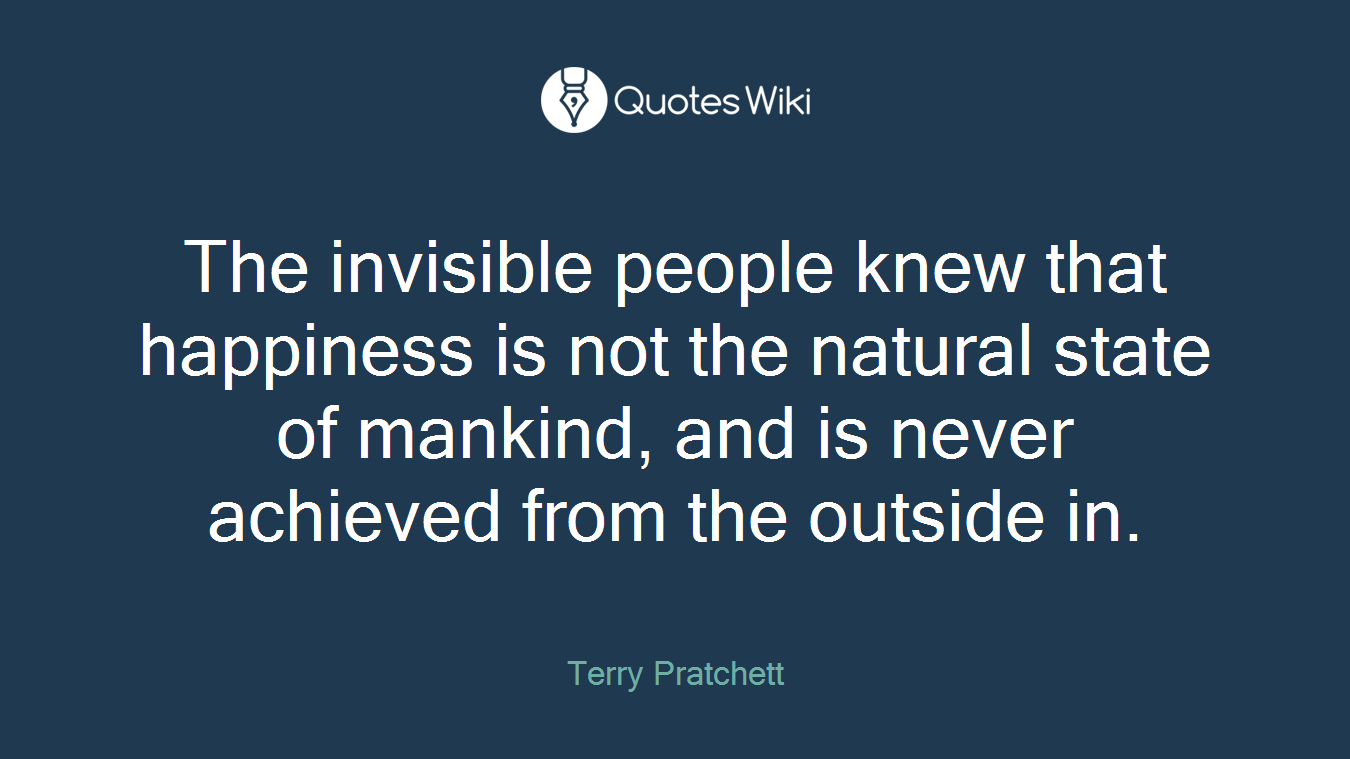 The invisible people knew that happiness is not the natural state of mankind, and is never achieved from the outside in.