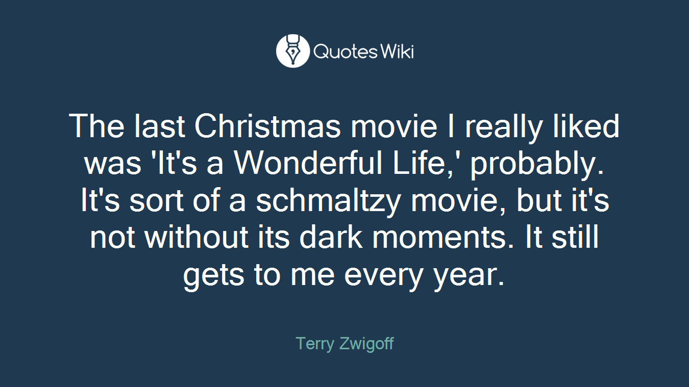 The last Christmas movie I really liked was 'It's a Wonderful Life,' probably. It's sort of a schmaltzy movie, but it's not without its dark moments. It still gets to me every year.