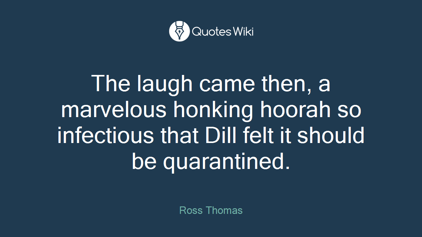 The laugh came then, a marvelous honking hoorah so infectious that Dill felt it should be quarantined.