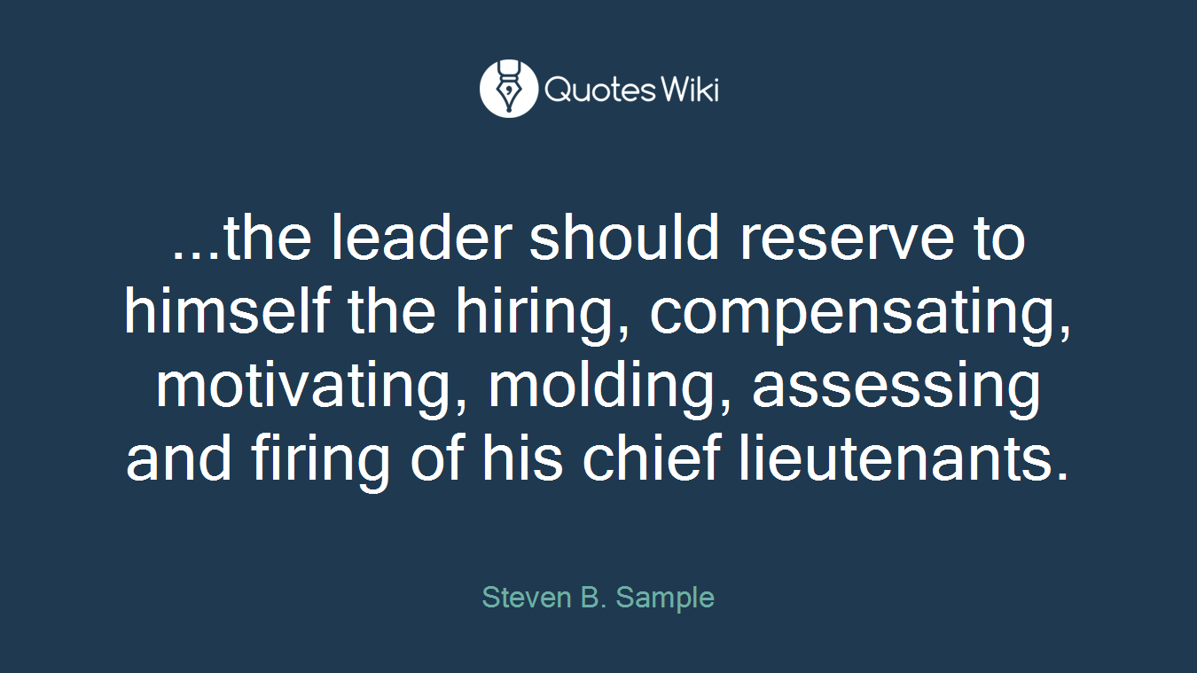 ...the leader should reserve to himself the hiring, compensating, motivating, molding, assessing and firing of his chief lieutenants.