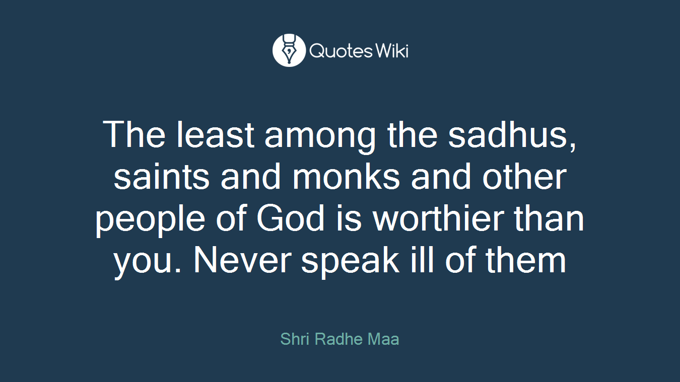 The least among the sadhus, saints and monks and other people of God is worthier than you. Never speak ill of them