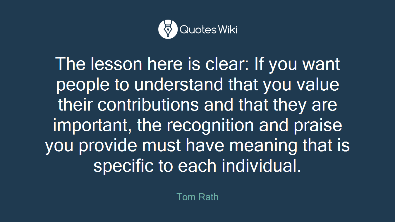 The lesson here is clear: If you want people to understand that you value their contributions and that they are important, the recognition and praise you provide must have meaning that is specific to each individual.