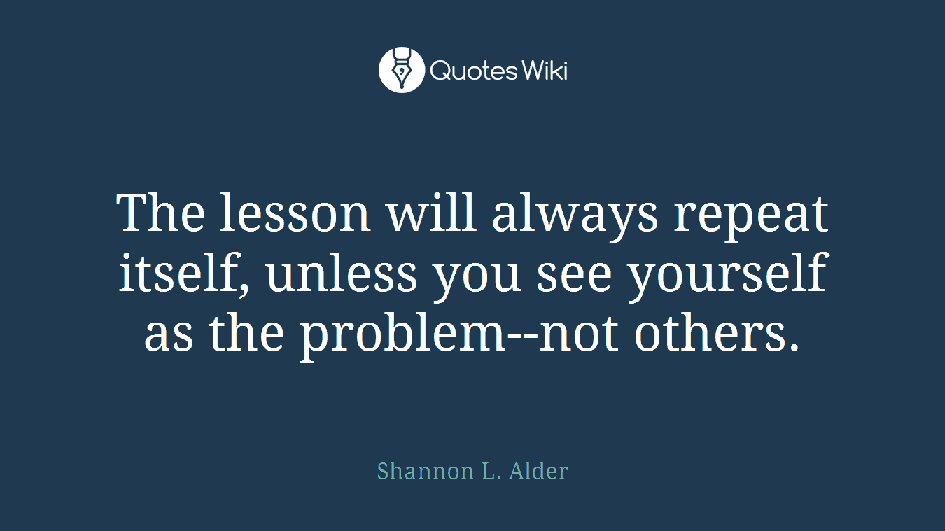 The lesson will always repeat itself, unless you see yourself as the problem--not others.