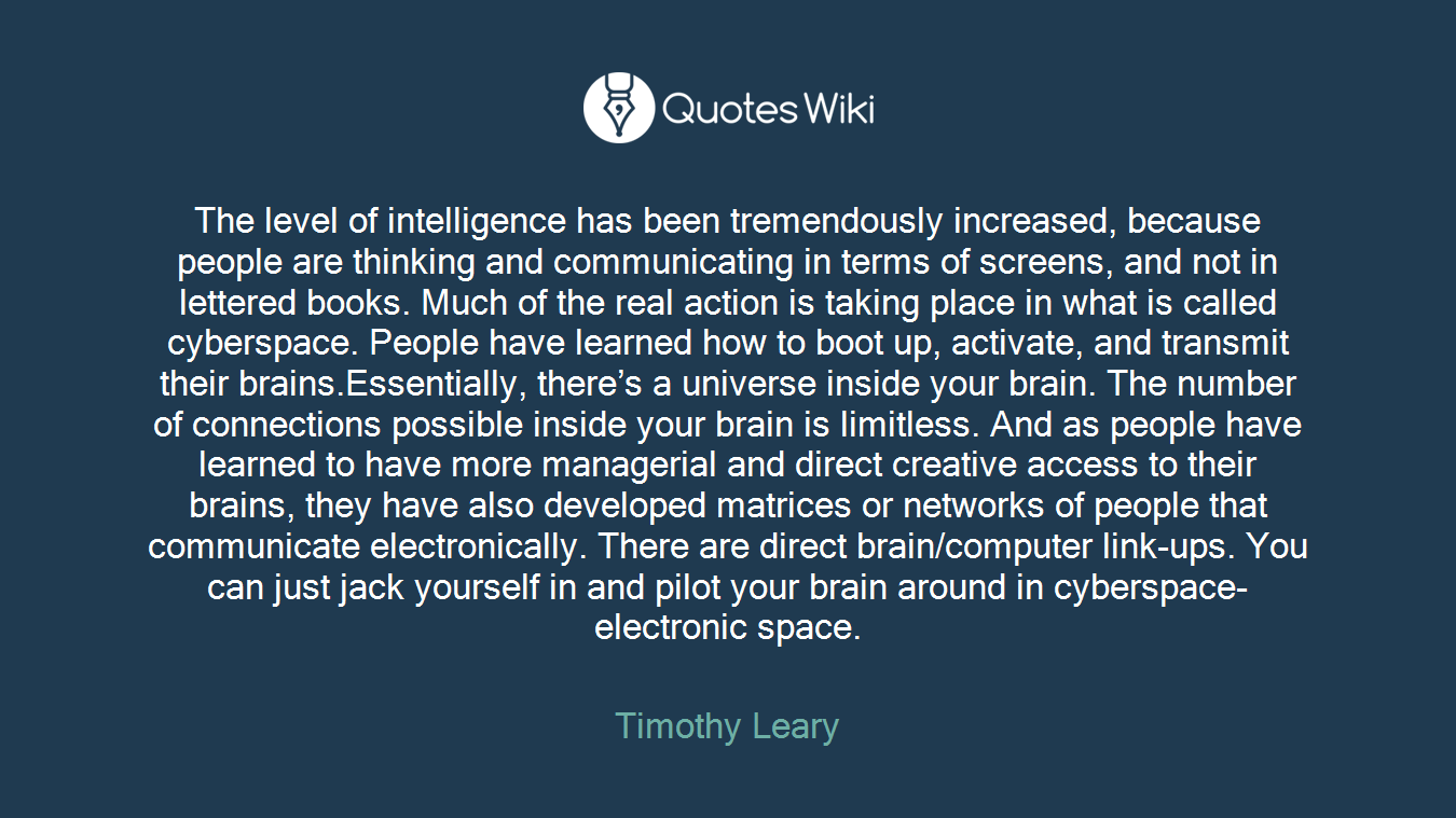 The level of intelligence has been tremendously increased, because people are thinking and communicating in terms of screens, and not in lettered books. Much of the real action is taking place in what is called cyberspace. People have learned how to boot up, activate, and transmit their brains.Essentially, there's a universe inside your brain. The number of connections possible inside your brain is limitless. And as people have learned to have more managerial and direct creative access to their brains, they have also developed matrices or networks of people that communicate electronically. There are direct brain/computer link-ups. You can just jack yourself in and pilot your brain around in cyberspace-electronic space.