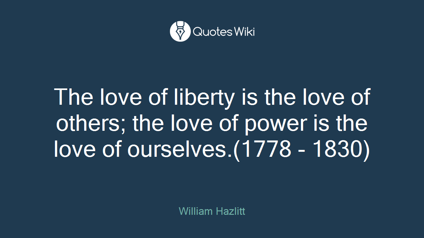 The love of liberty is the love of others; the love of power is the love of ourselves.(1778 - 1830)