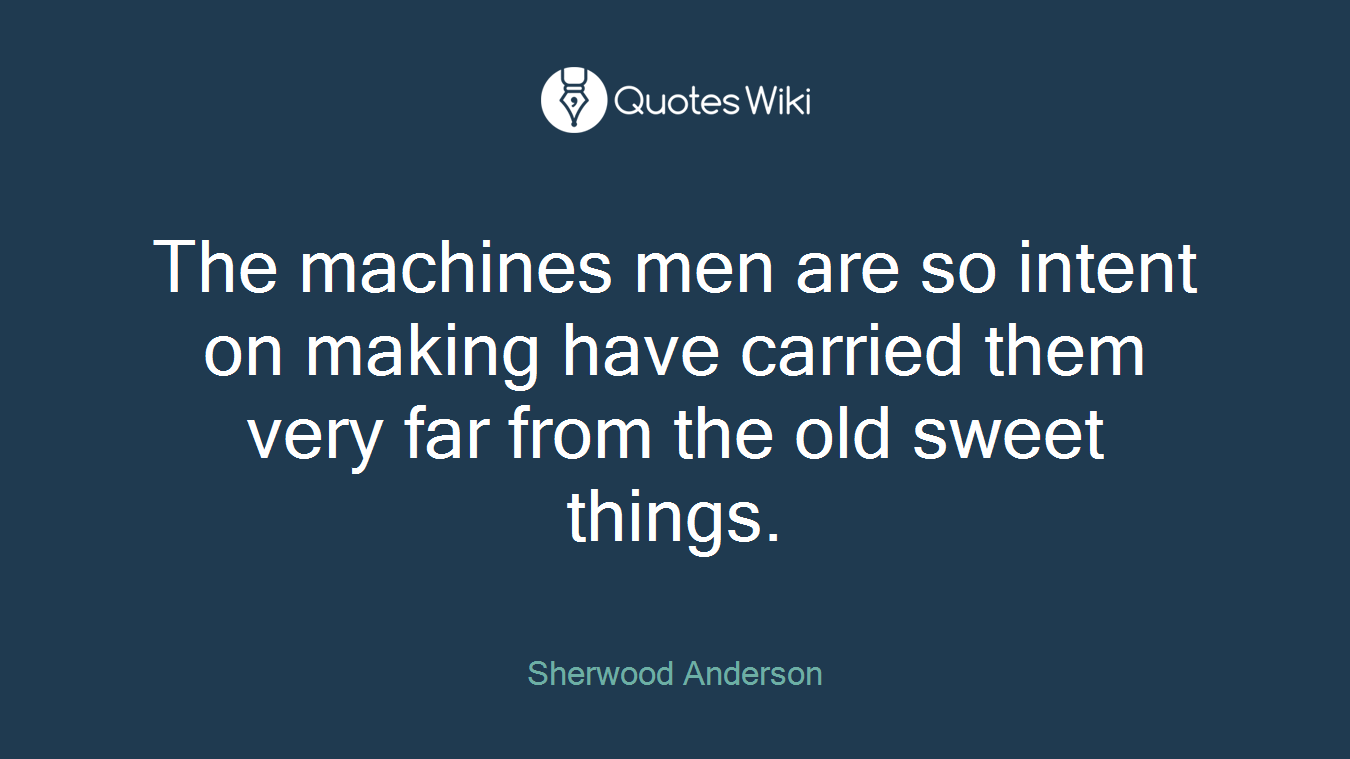 The machines men are so intent on making have carried them very far from the old sweet things.
