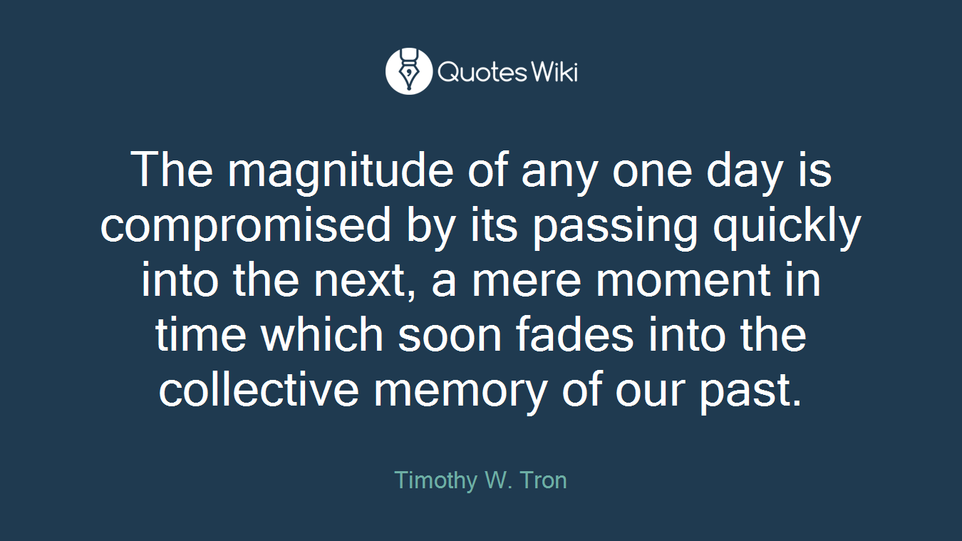 The magnitude of any one day is compromised by its passing quickly into the next, a mere moment in time which soon fades into the collective memory of our past.