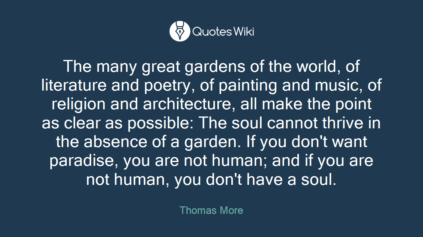 The many great gardens of the world, of literature and poetry, of painting and music, of religion and architecture, all make the point as clear as possible: The soul cannot thrive in the absence of a garden. If you don't want paradise, you are not human; and if you are not human, you don't have a soul.