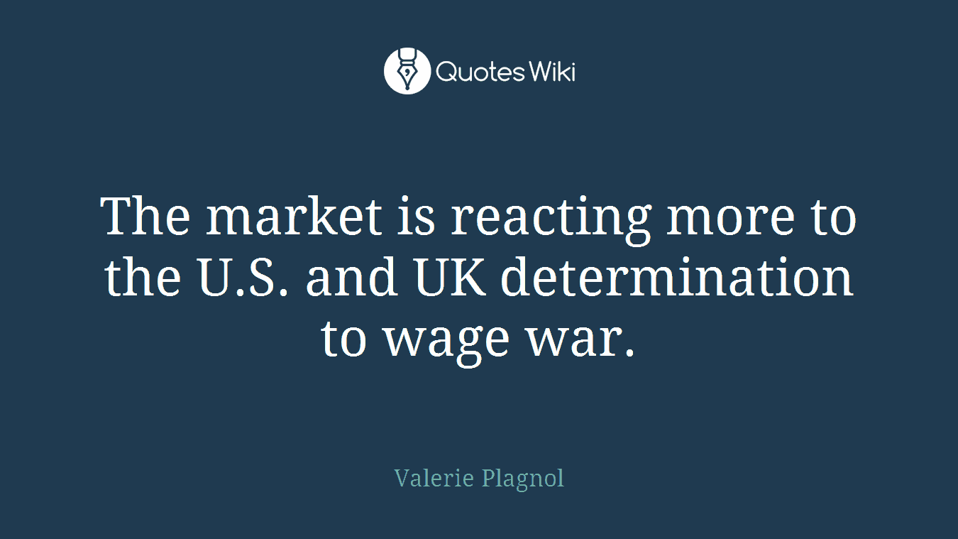 The market is reacting more to the U.S. and UK determination to wage war.