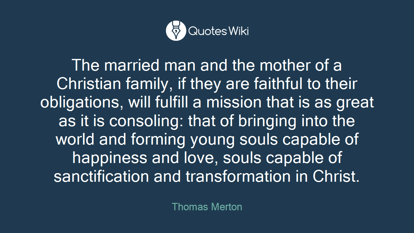 The married man and the mother of a Christian family, if they are faithful to their obligations, will fulfill a mission that is as great as it is consoling: that of bringing into the world and forming young souls capable of happiness and love, souls capable of sanctification and transformation in Christ.