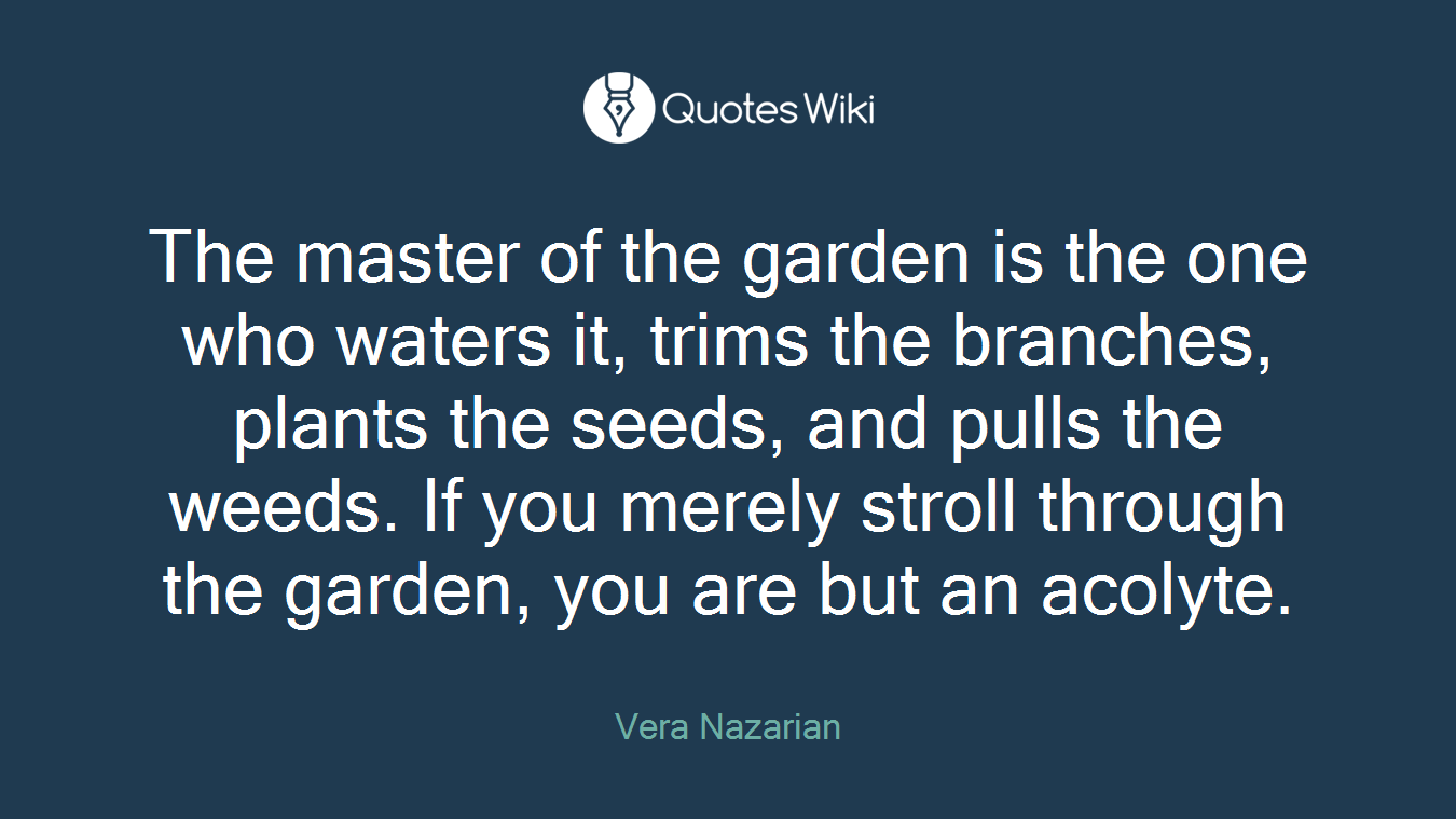The master of the garden is the one who waters it, trims the branches, plants the seeds, and pulls the weeds. If you merely stroll through the garden, you are but an acolyte.